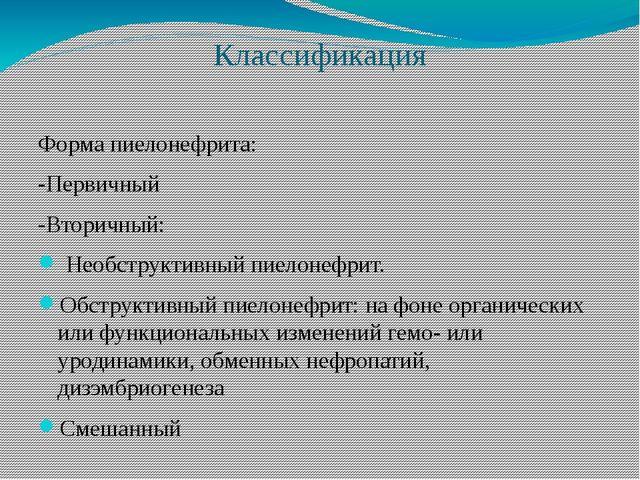 Классификация Форма пиелонефрита: -Первичный -Вторичный: Необструктивный пиел...