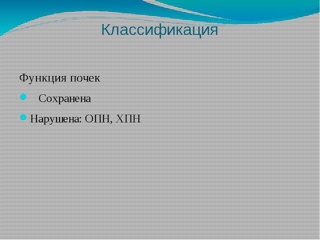 Классификация Функция почек  Сохранена Нарушена: ОПН, ХПН