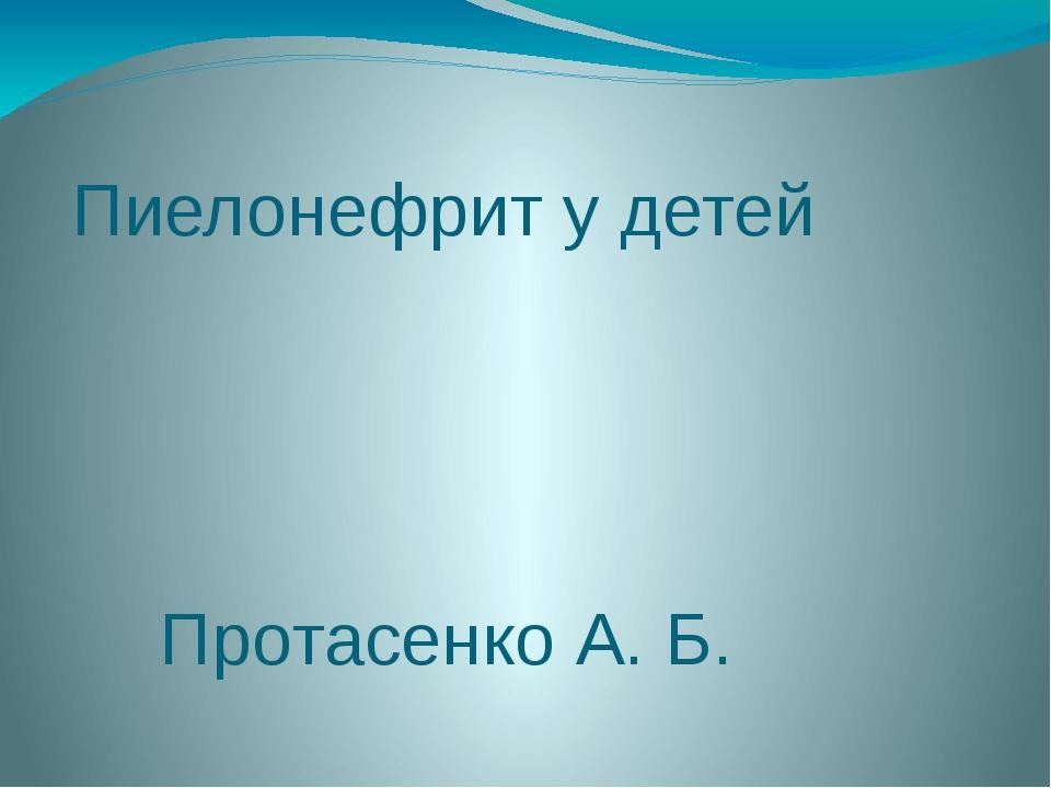 Пиелонефрит у детей Протасенко А. Б.