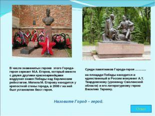 В числе знаменитых героев этого Города-героя сержант М.А. Егоров, который вме