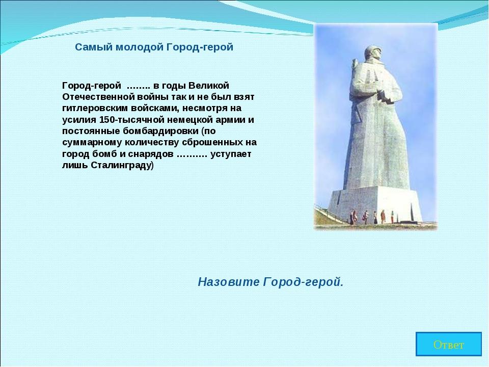 Самый молодой Город-герой Город-герой …….. в годы Великой Отечественной войны...