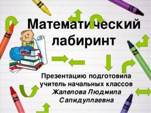 Математический лабиринт Презентацию подготовила учитель начальных классов Жал