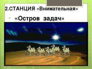 2.СТАНЦИЯ «Внимательная» «Остров задач» Пустыня Чисел
