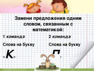 Замени предложения одним словом, связанным с математикой: 1 команда Слова на