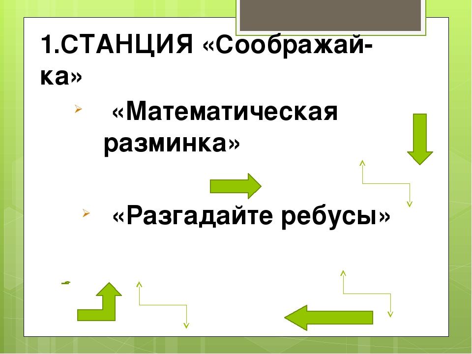 1.СТАНЦИЯ «Соображай-ка» «Математическая разминка» «Разгадайте ребусы»