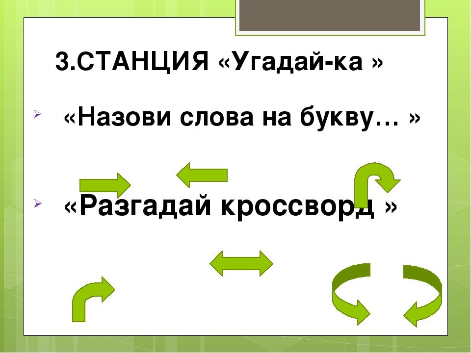 3.СТАНЦИЯ «Угадай-ка » «Назови слова на букву… » «Разгадай кроссворд »