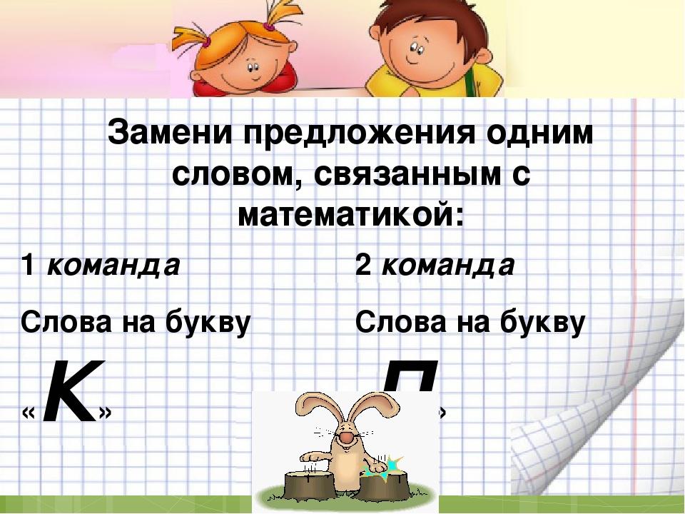 Замени предложения одним словом, связанным с математикой: 1 команда Слова на...