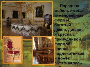 Парадная мебель имела тяжеловесные формы, богатый декор, диваны и кресла с п