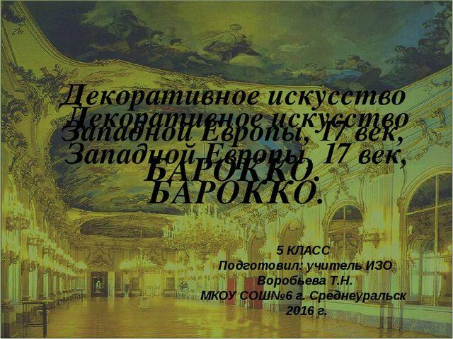 Декоративное искусство Западной Европы, 17 век, БАРОККО. 5 КЛАСС Подготовил:...