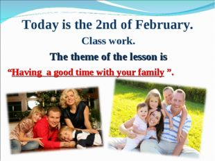 "Today is the 2nd of February. Class work. The theme of the lesson is ""Having"