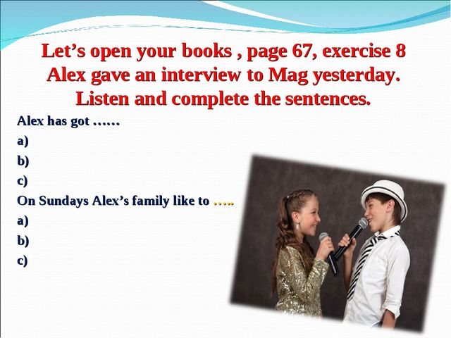 Let's open your books , page 67, exercise 8 Alex gave an interview to Mag yes...
