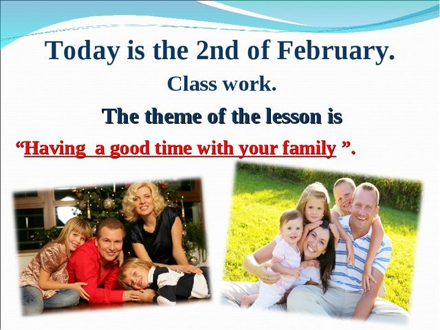 "Today is the 2nd of February. Class work. The theme of the lesson is ""Having..."