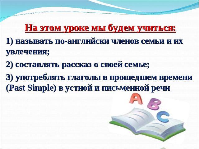 На этом уроке мы будем учиться: 1) называть по-английски членов семьи и их ув...