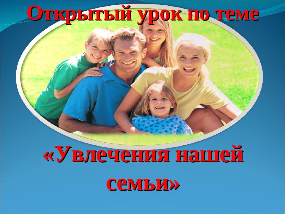 Открытый урок по теме «Увлечения нашей семьи»