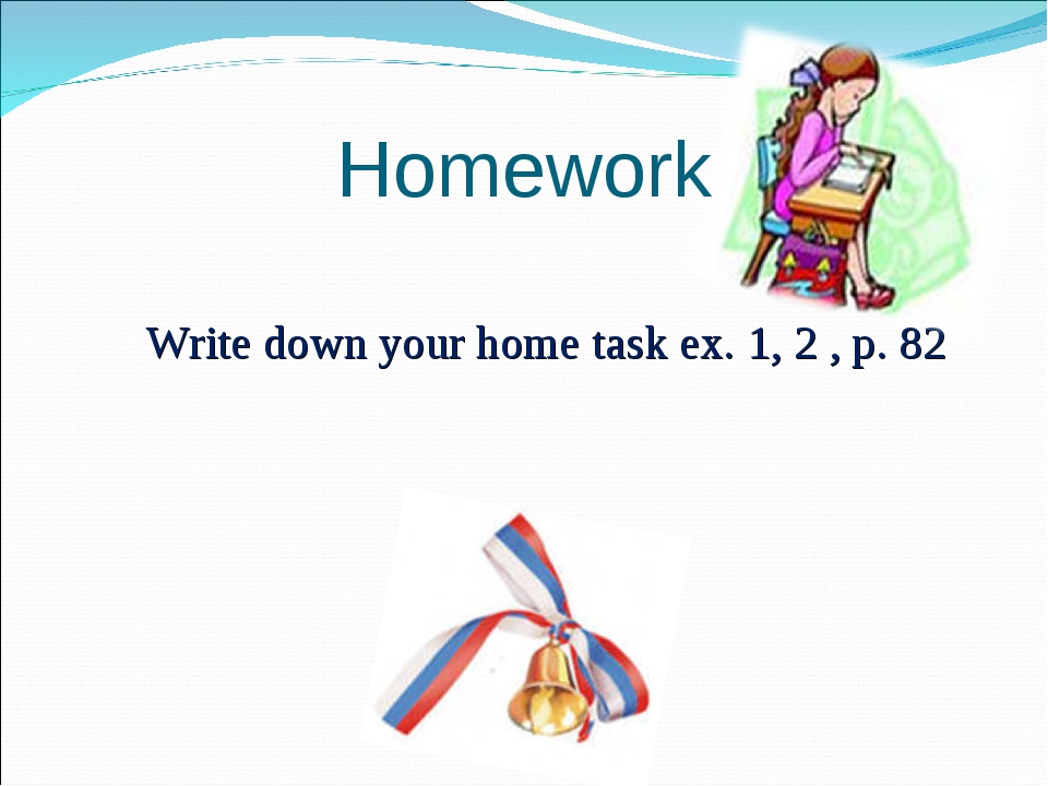 Write down your home task ex. 1, 2 , p. 82   Homework