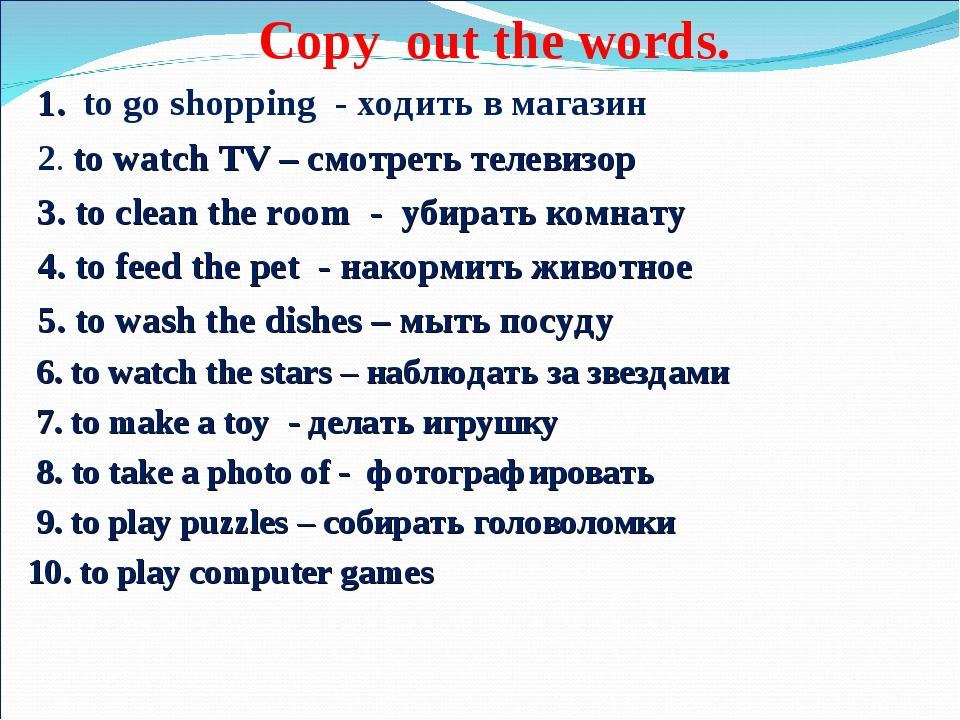 Copy out the words. 1. to go shopping - ходить в магазин 2. to watch TV – см...