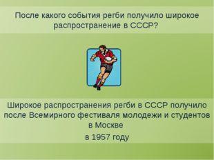 После какого события регби получило широкое распространение в СССР? Широкое р