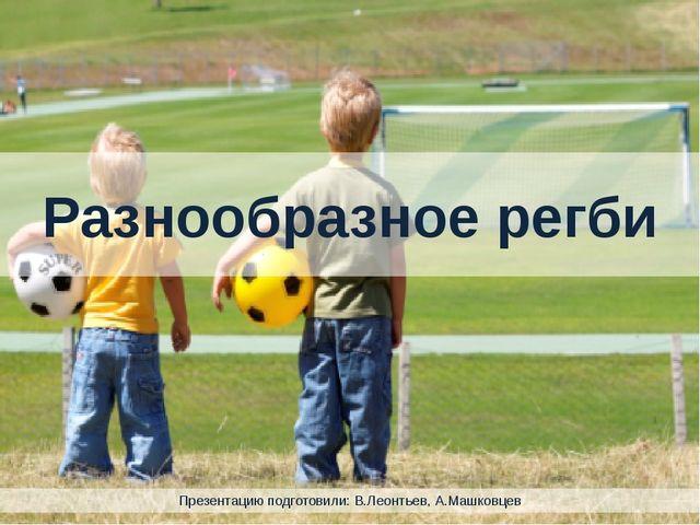 Разнообразное регби Презентацию подготовили: В.Леонтьев, А.Машковцев