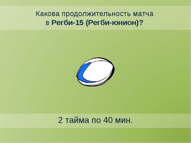 Какова продолжительность матча в Регби-15 (Регби-юнион)? 2 тайма по 40 мин.