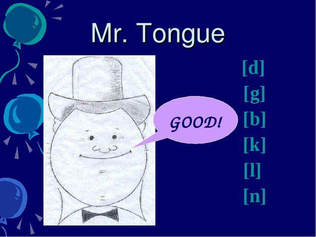 Mr. Tongue [d] [g] [b] [k] [l] [n] GOOD!