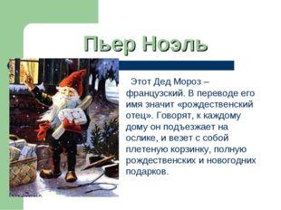 Пьер Ноэль Этот Дед Мороз – французский. В переводе его имя значит «рождестве