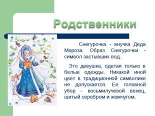 Снегурочка - внучка Деда Мороза. Образ Снегурочки - символ застывших вод. Эт
