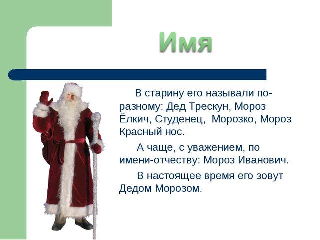 В старину его называли по-разному: Дед Трескун, Мороз Ёлкич, Студенец, Мороз...