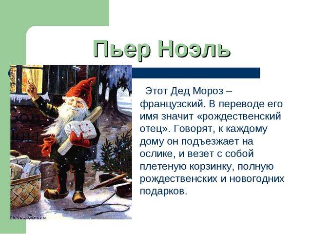 Пьер Ноэль Этот Дед Мороз – французский. В переводе его имя значит «рождестве...