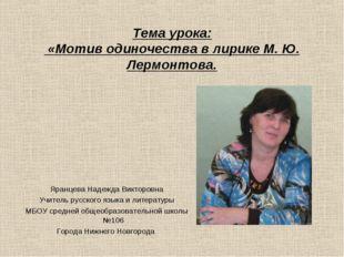 Тема урока: «Мотив одиночества в лирике М. Ю. Лермонтова. Яранцева Надежда Ви