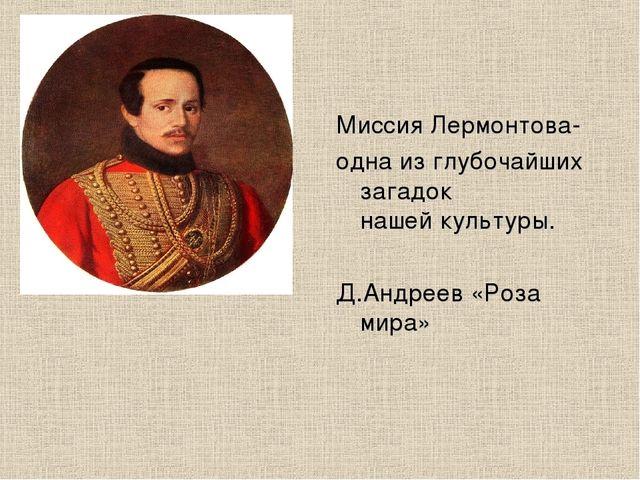 Миссия Лермонтова- одна из глубочайших загадок нашей культуры. Д.Андреев «Роз...
