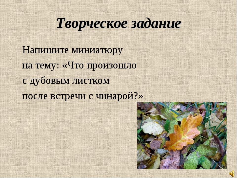 Творческое задание Напишите миниатюру на тему: «Что произошло с дубовым листк...