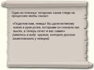 Один из пленных татарских ханов глядя на процессию якобы сказал: «Поделом вам