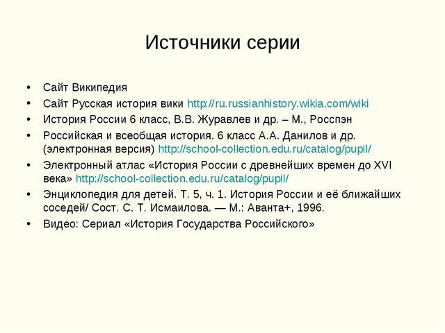 Источники серии Сайт Википедия Сайт Русская история вики http://ru.russianhis...