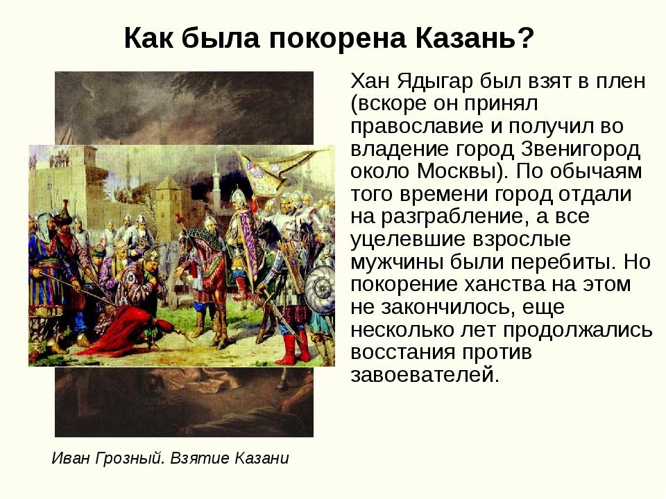 Как была покорена Казань? Хан Ядыгар был взят в плен (вскоре он принял правос...