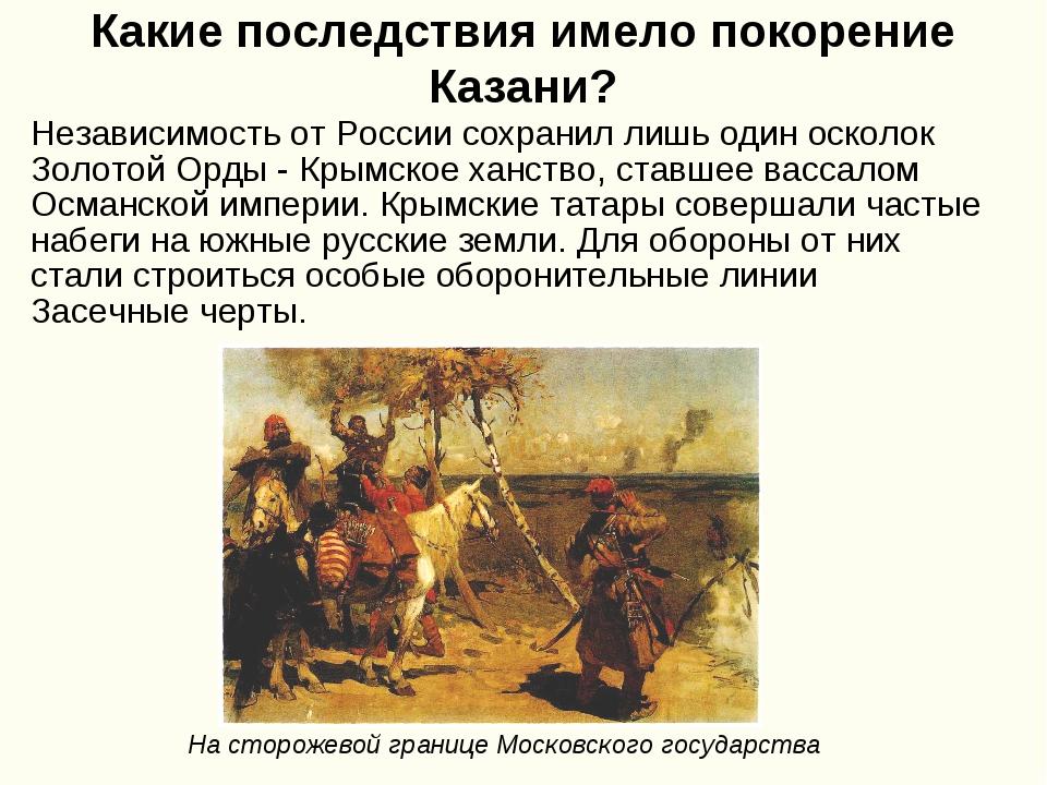 Какие последствия имело покорение Казани? Независимость от России сохранил ли...