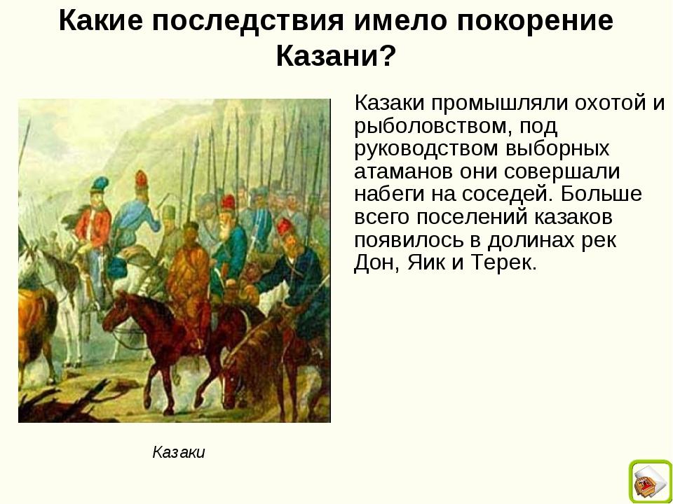 Какие последствия имело покорение Казани? Казаки промышляли охотой и рыболовс...