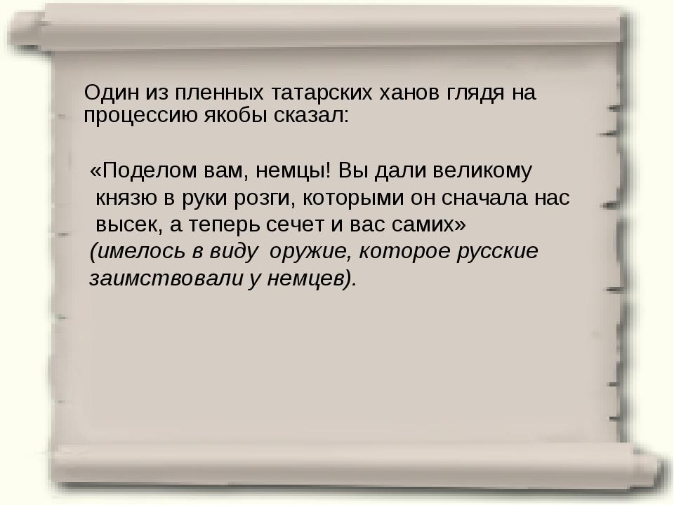 Один из пленных татарских ханов глядя на процессию якобы сказал: «Поделом вам...