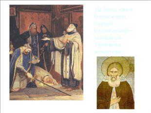 На битву князя благословил Сергий Радонежский – основатель Троицкого монасты