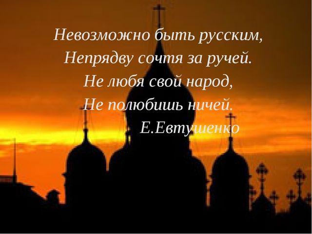 Невозможно быть русским, Непрядву сочтя за ручей. Не любя свой народ, Не полю...