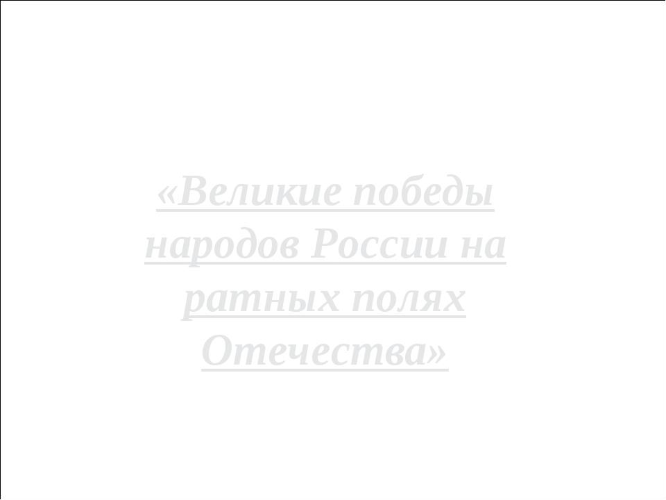 Городской конкурс мультимедийных проектов «Великие победы народов России на р...