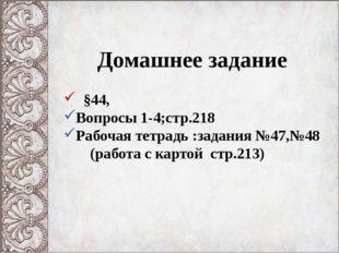 Домашнее задание §44, Вопросы 1-4;стр.218 Рабочая тетрадь :задания №47,№48 (