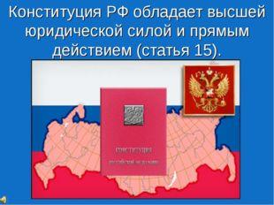 Конституция РФ обладает высшей юридической силой и прямым действием (статья 1