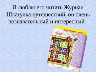 Я люблю его читать Журнал Шкатулка путешествий, он очень познавательный и инт