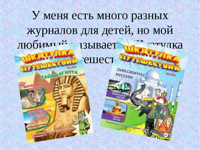 У меня есть много разных журналов для детей, но мой любимый называется Шкатул...