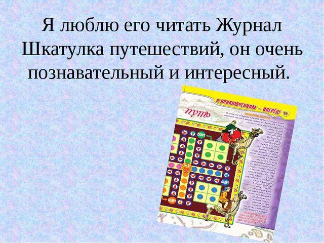 Я люблю его читать Журнал Шкатулка путешествий, он очень познавательный и инт...