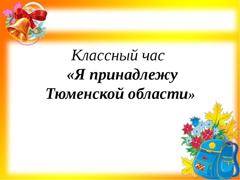Классный час «Я принадлежу Тюменской области» Классный час Тема: «Я принадле...