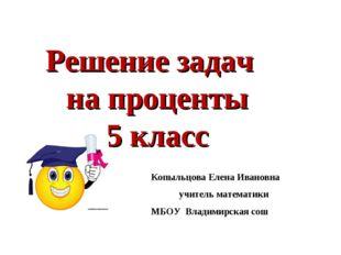Решение задач на проценты 5 класс Копыльцова Елена Ивановна учитель математик