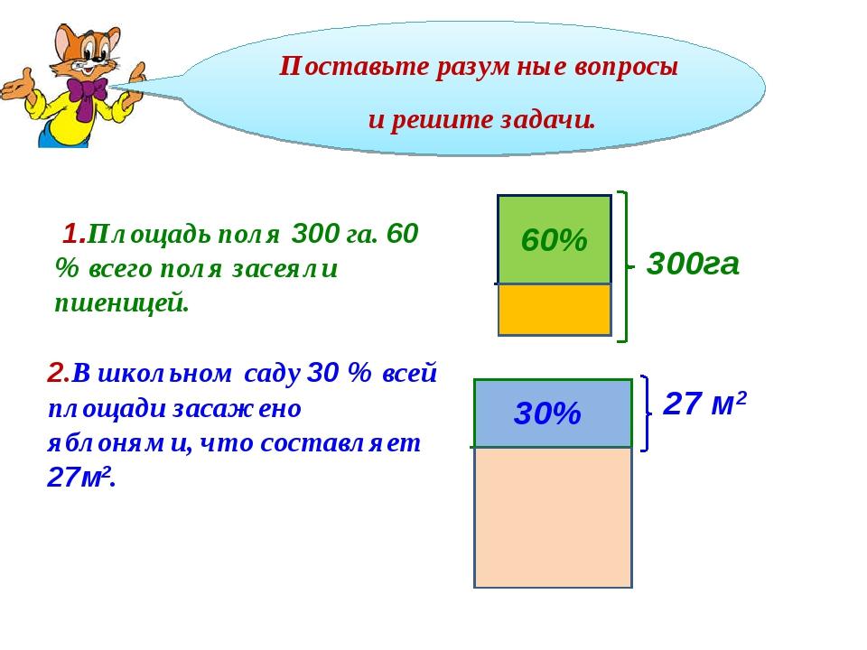 Поставьте разумные вопросы и решите задачи. 60% 300га 1.Площадь поля 300 га....