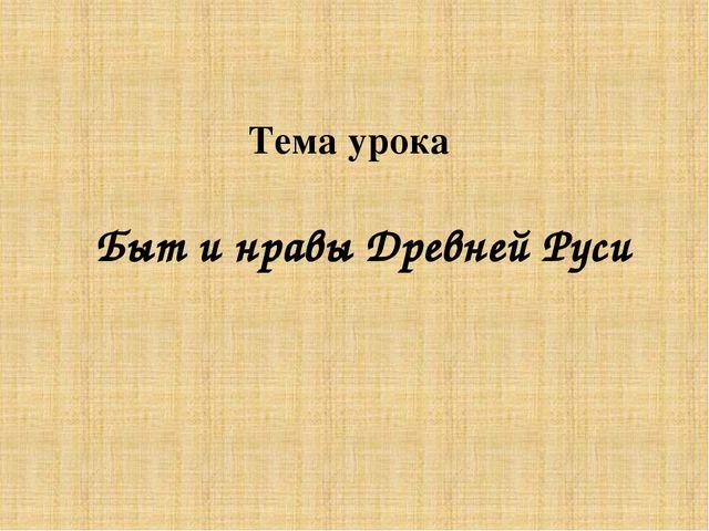 Тема урока Быт и нравы Древней Руси