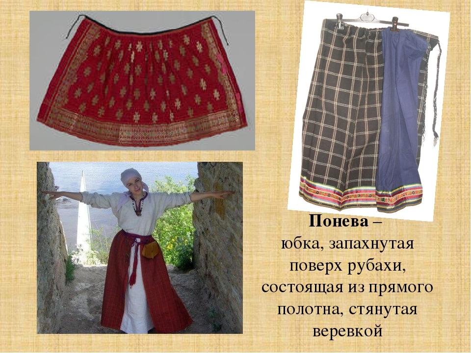 Понева – юбка, запахнутая поверх рубахи, состоящая из прямого полотна, стянут...